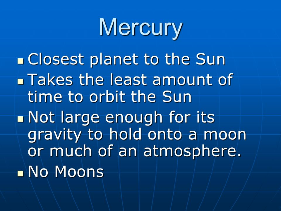 Mercury Closest planet to the Sun Closest planet to the Sun Takes the least amount of time to orbit the Sun Takes the least amount of time to orbit the Sun Not large enough for its gravity to hold onto a moon or much of an atmosphere.