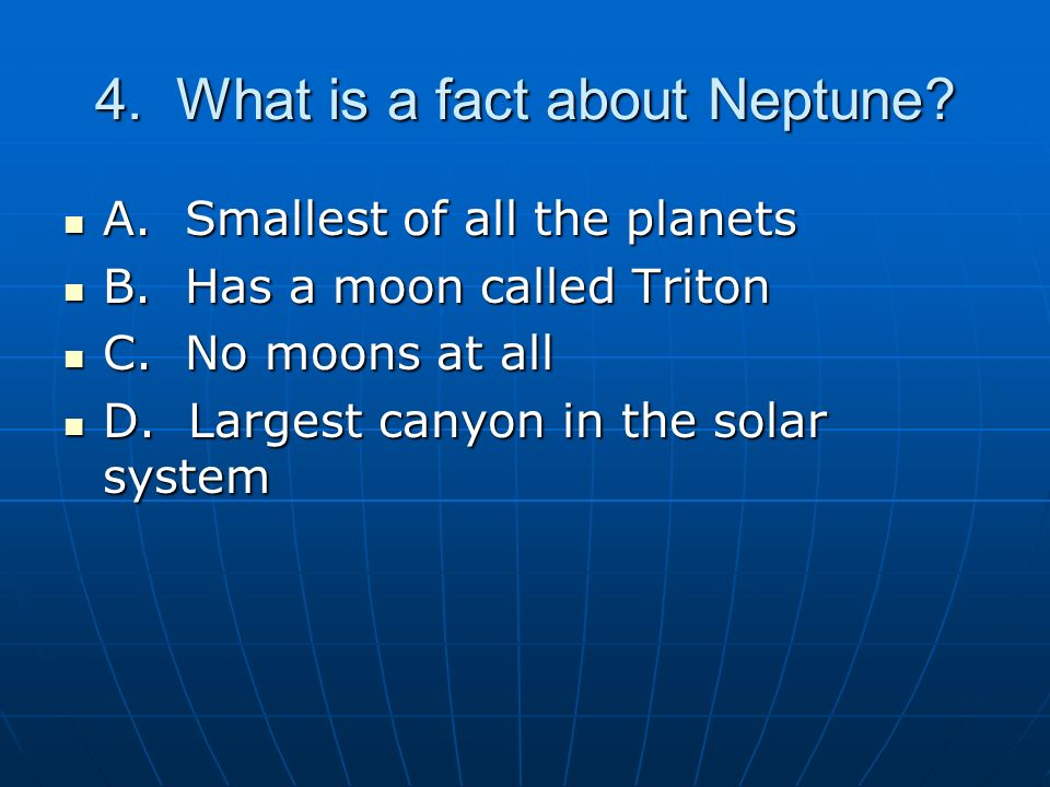 4.What is a fact about Neptune. A. Smallest of all the planets A.
