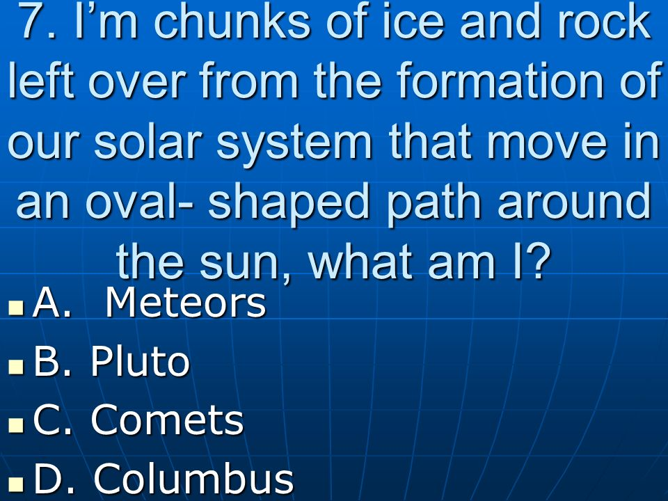 7. Im chunks of ice and rock left over from the formation of our solar system that move in an oval- shaped path around the sun, what am I? A. Meteors