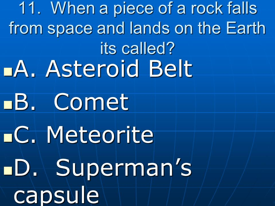 11.When a piece of a rock falls from space and lands on the Earth its called.
