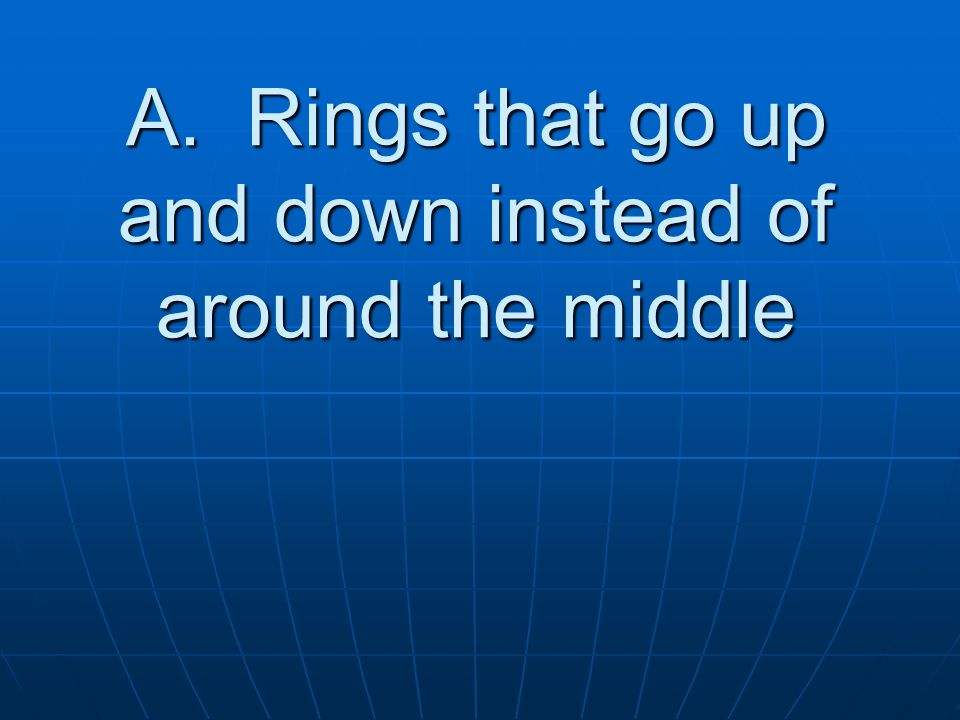 A. Rings that go up and down instead of around the middle