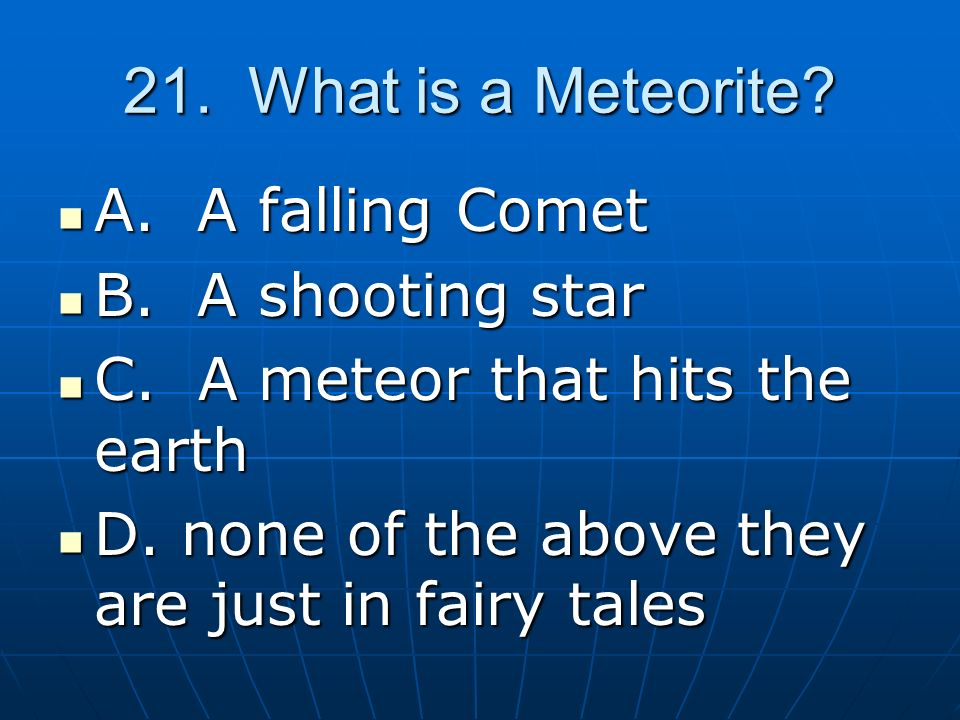 21.What is a Meteorite. A. A falling Comet A. A falling Comet B.