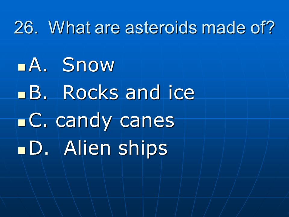 26.What are asteroids made of. A. Snow A. Snow B.
