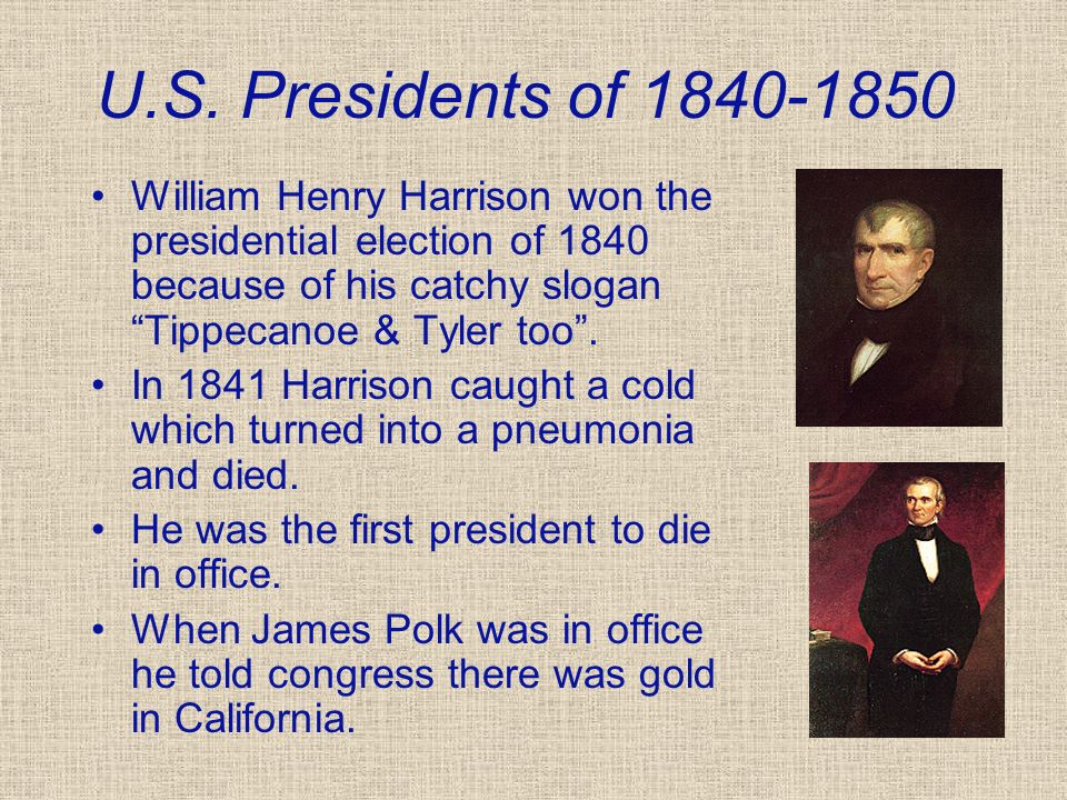 U.S. Presidents of 1840-1850 William Henry Harrison won the presidential election of 1840 because of his catchy slogan Tippecanoe & Tyler too. In 1841