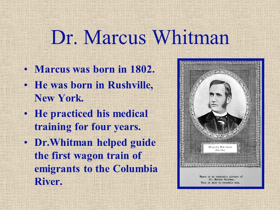 Dr. Marcus Whitman Marcus was born in 1802. He was born in Rushville, New York.