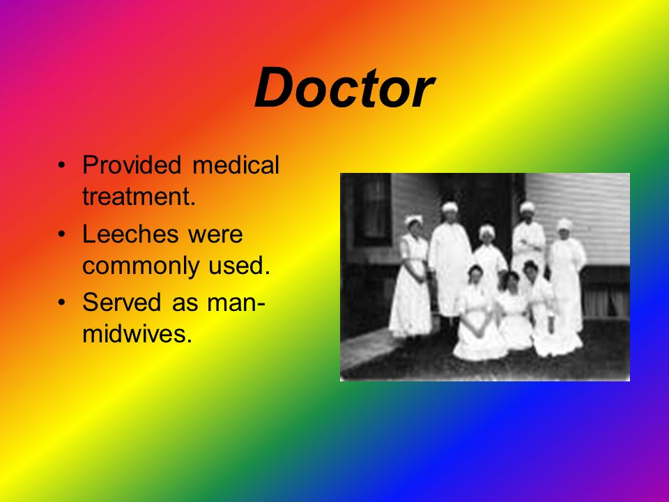 Doctor Provided medical treatment. Leeches were commonly used. Served as man- midwives.