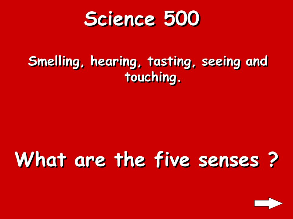 Science 500 Smelling, hearing, tasting, seeing and touching. What are the five senses ?