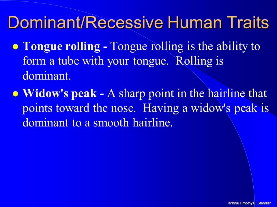 ©1998 Timothy G. Standish Dominant/Recessive Human Traits Tongue rolling - Tongue rolling is the ability to form a tube with your tongue. Rolling is d