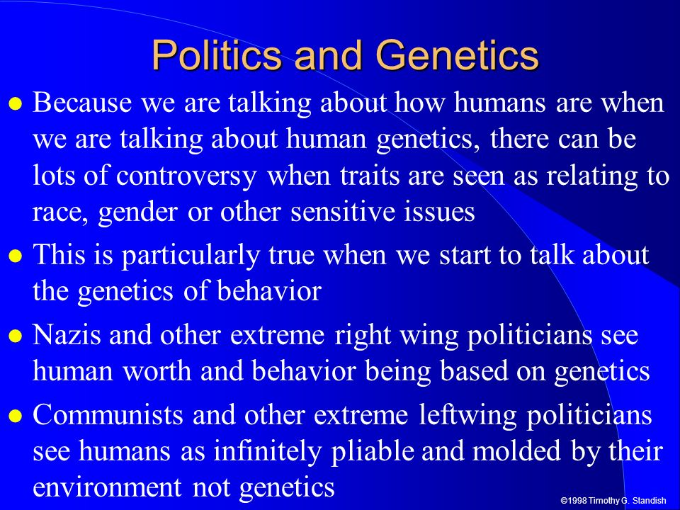 ©1998 Timothy G. Standish Politics and Genetics Because we are talking about how humans are when we are talking about human genetics, there can be lot