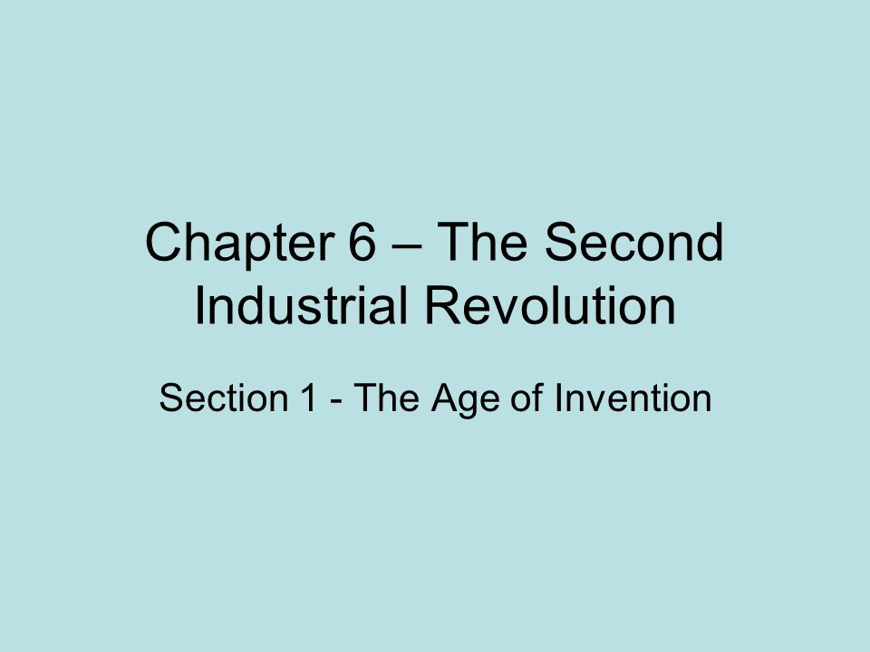 Chapter 6 – The Second Industrial Revolution Section 1 - The Age of Invention