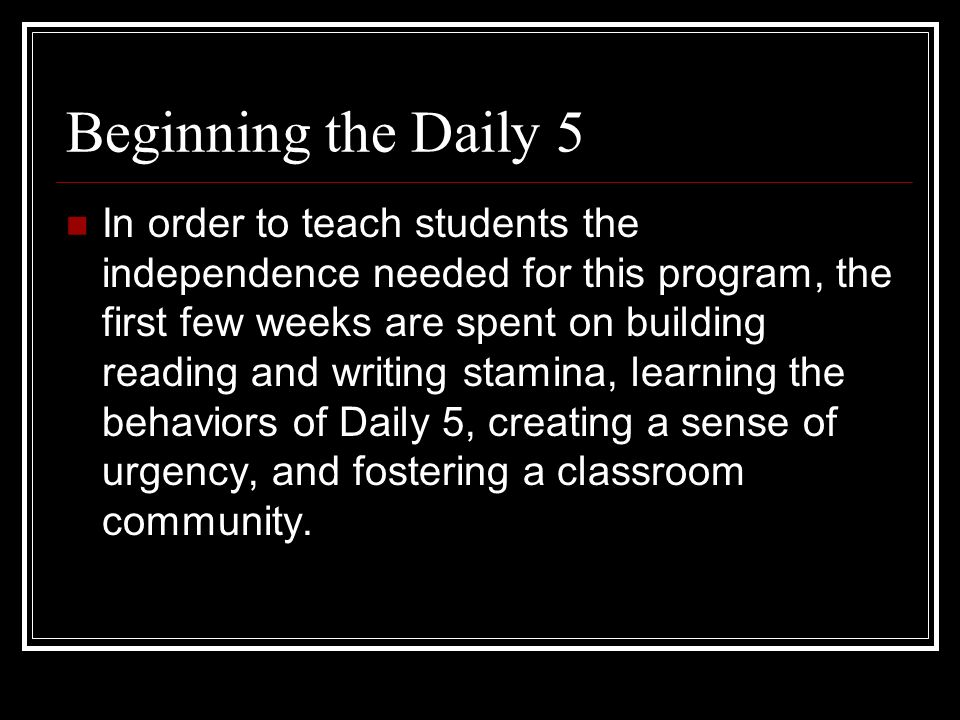 Beginning the Daily 5 In order to teach students the independence needed for this program, the first few weeks are spent on building reading and writi