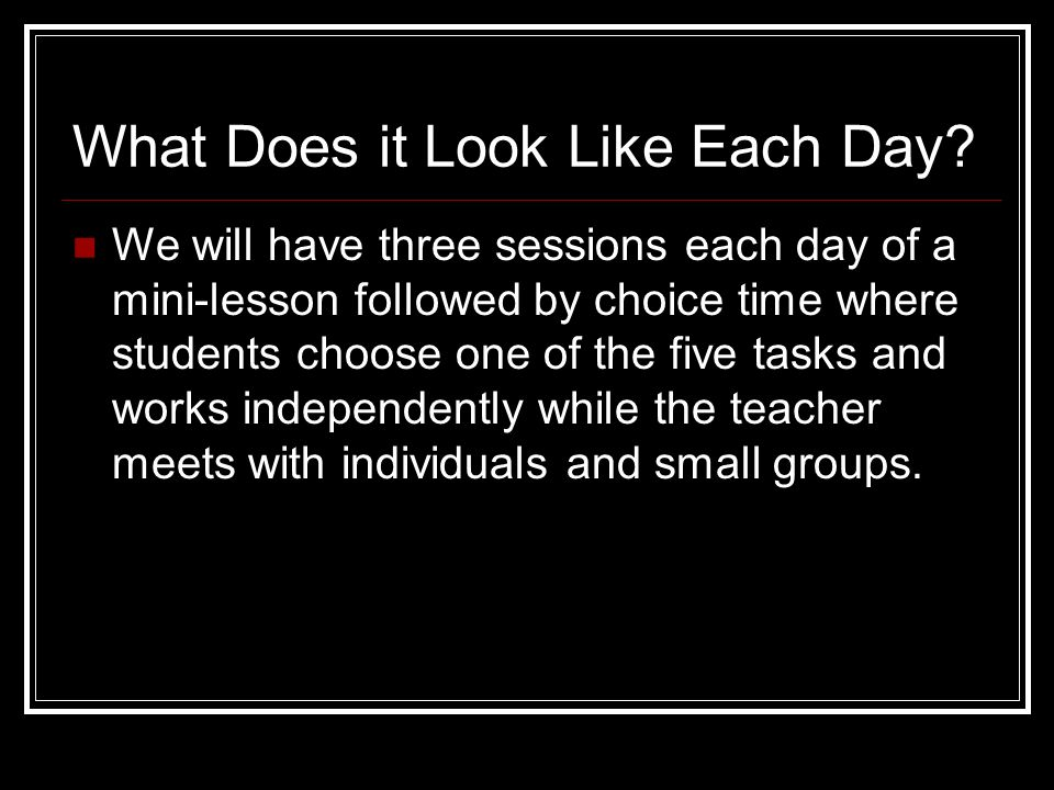 What Does it Look Like Each Day? We will have three sessions each day of a mini-lesson followed by choice time where students choose one of the five t