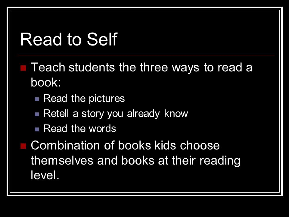 Read to Self Teach students the three ways to read a book: Read the pictures Retell a story you already know Read the words Combination of books kids
