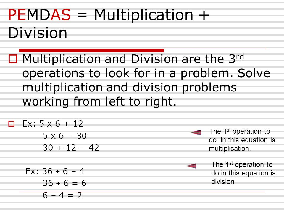 PEMDAS = Multiplication + Division Multiplication and Division are the 3 rd operations to look for in a problem. Solve multiplication and division pro