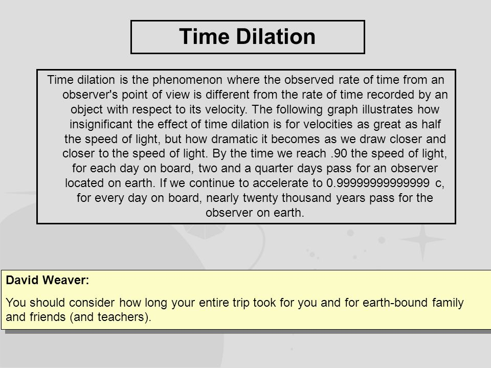 Time Dilation Time dilation is the phenomenon where the observed rate of time from an observer s point of view is different from the rate of time recorded by an object with respect to its velocity.