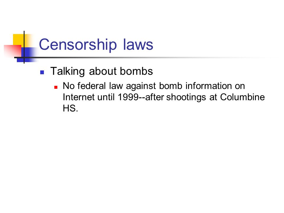 Censorship laws Talking about bombs No federal law against bomb information on Internet until 1999--after shootings at Columbine HS.
