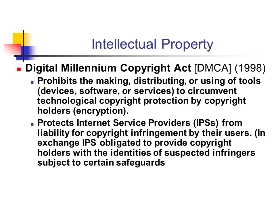 Intellectual Property Digital Millennium Copyright Act [DMCA] (1998) Prohibits the making, distributing, or using of tools (devices, software, or services) to circumvent technological copyright protection by copyright holders (encryption).