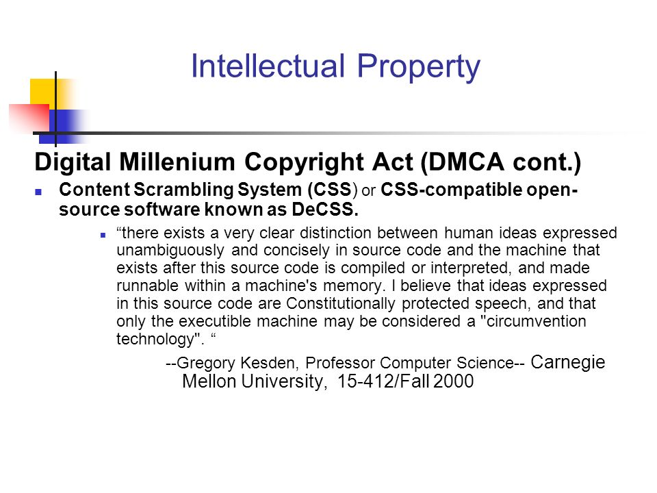 Intellectual Property Digital Millenium Copyright Act (DMCA cont.) Content Scrambling System (CSS) or CSS-compatible open- source software known as DeCSS.