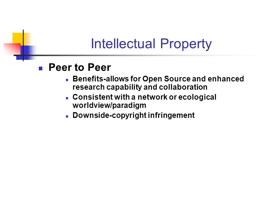 Intellectual Property Peer to Peer Benefits-allows for Open Source and enhanced research capability and collaboration Consistent with a network or ecological worldview/paradigm Downside-copyright infringement