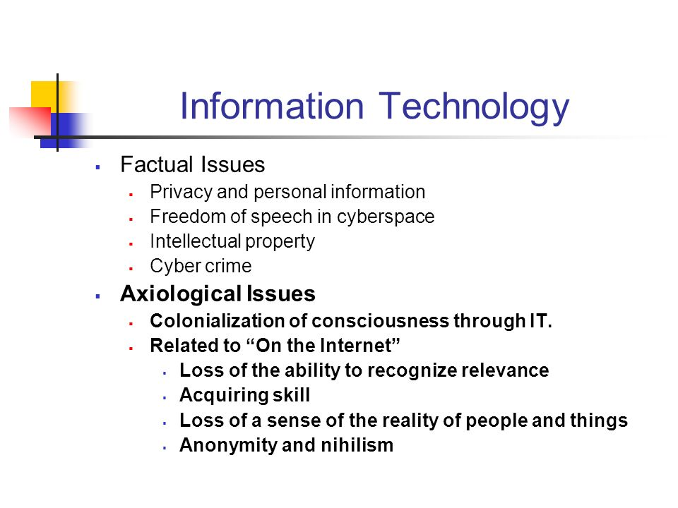 Information Technology Factual Issues Privacy and personal information Freedom of speech in cyberspace Intellectual property Cyber crime Axiological Issues Colonialization of consciousness through IT.