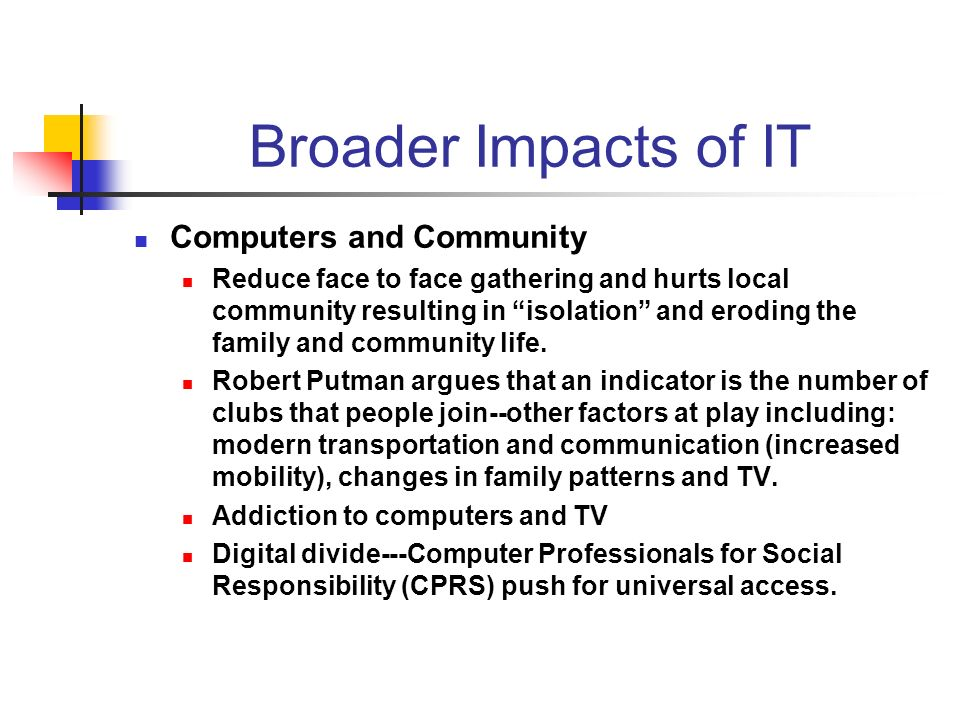 Broader Impacts of IT Computers and Community Reduce face to face gathering and hurts local community resulting in isolation and eroding the family and community life.
