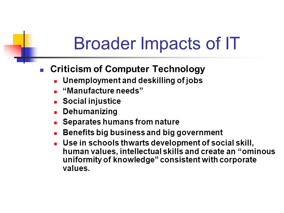 Broader Impacts of IT Criticism of Computer Technology Unemployment and deskilling of jobs Manufacture needs Social injustice Dehumanizing Separates humans from nature Benefits big business and big government Use in schools thwarts development of social skill, human values, intellectual skills and create an ominous uniformity of knowledge consistent with corporate values.