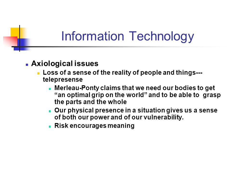 Information Technology Axiological issues Loss of a sense of the reality of people and things--- telepresense Merleau-Ponty claims that we need our bodies to get an optimal grip on the world and to be able to grasp the parts and the whole Our physical presence in a situation gives us a sense of both our power and of our vulnerability.