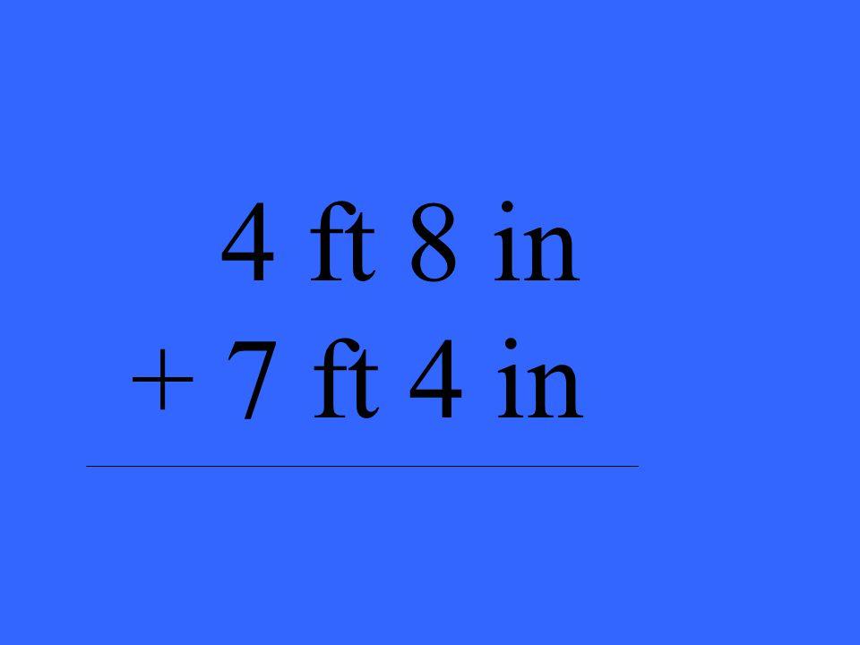 4 ft 8 in + 7 ft 4 in