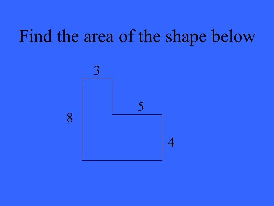 Find the area of the shape below 8 3 5 4