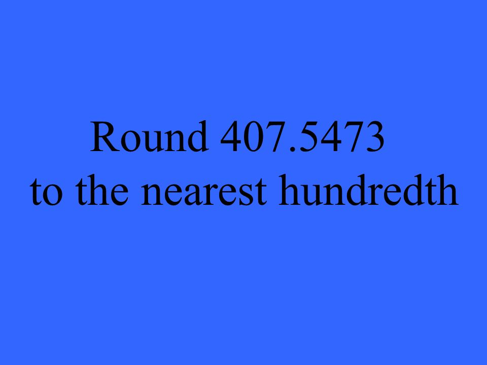 Round 407.5473 to the nearest hundredth