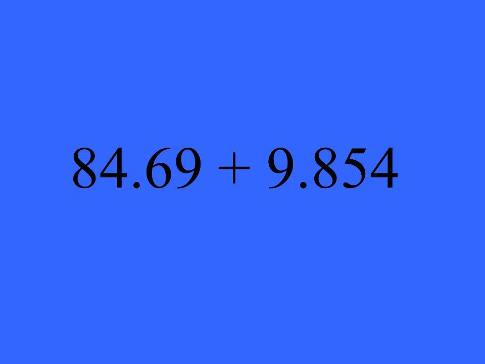 84.69 + 9.854