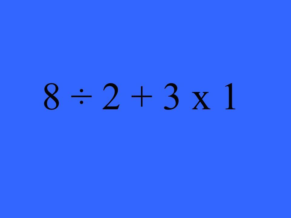 8 ÷ 2 + 3 x 1