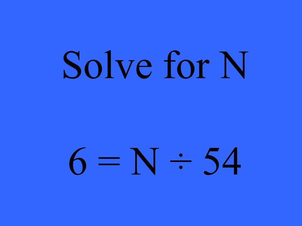 Solve for N 6 = N ÷ 54