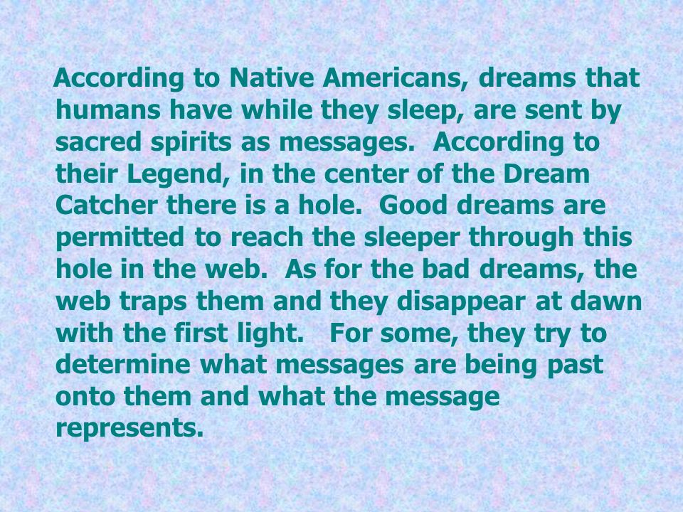 According to Native Americans, dreams that humans have while they sleep, are sent by sacred spirits as messages.