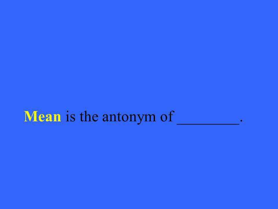 Mean is the antonym of ________.