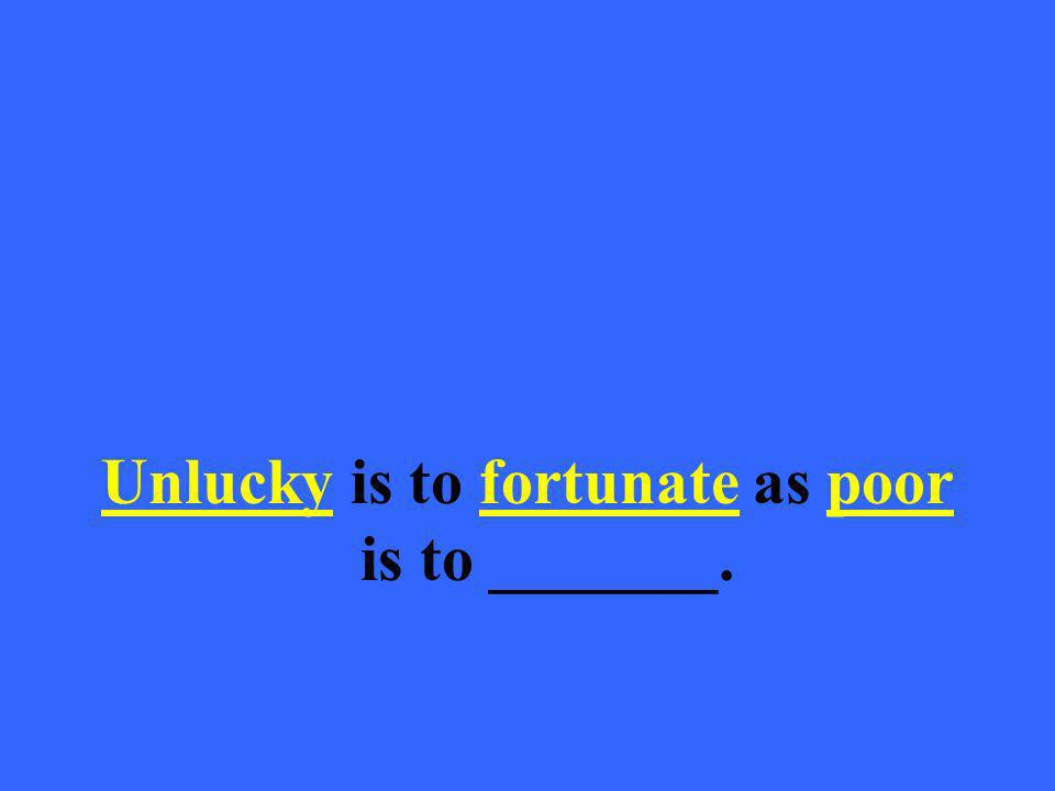 Unlucky is to fortunate as poor is to _______.