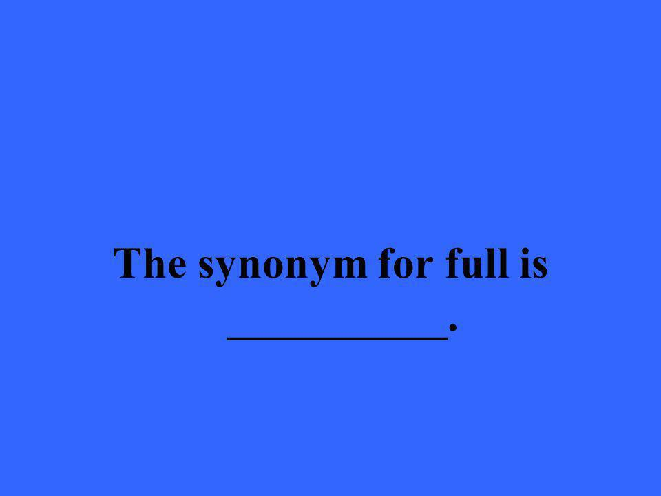 The synonym for full is __________.