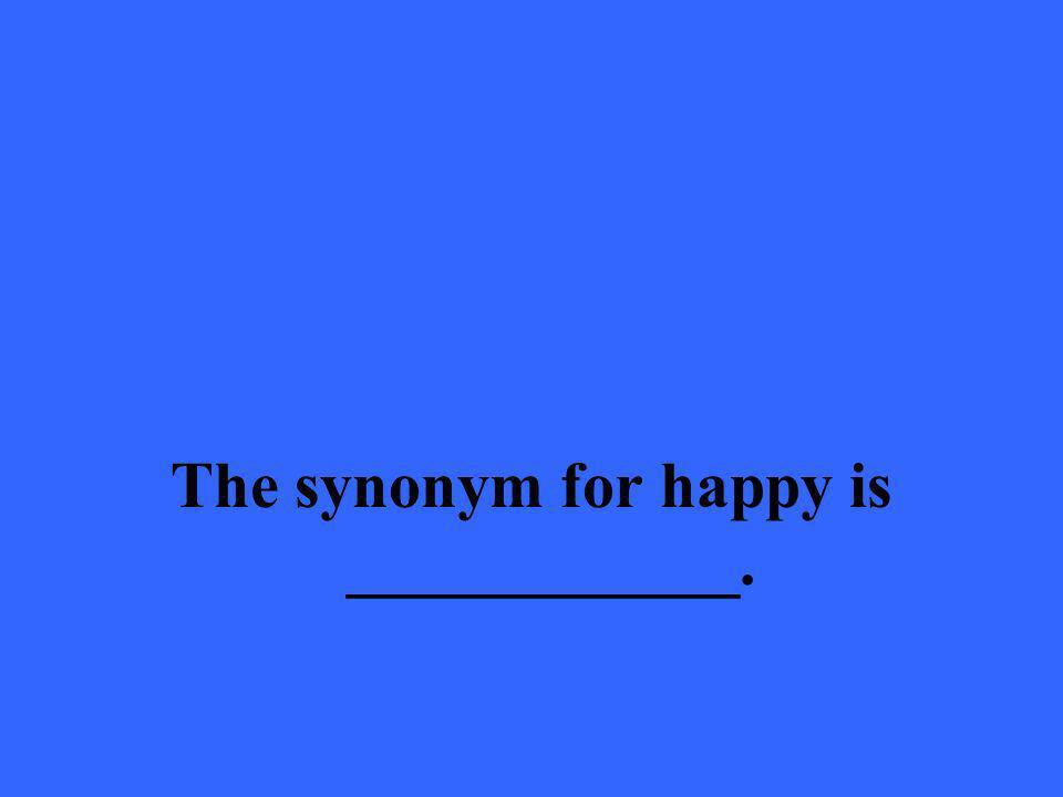 The synonym for happy is ____________.