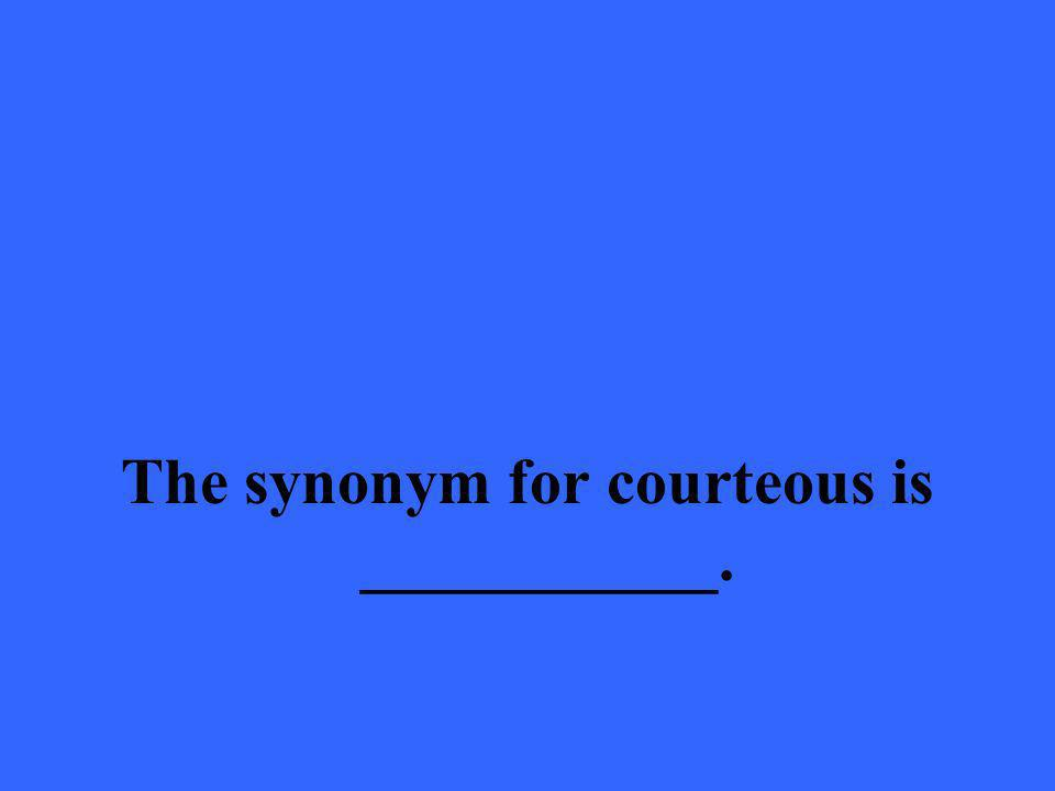 The synonym for courteous is ___________.