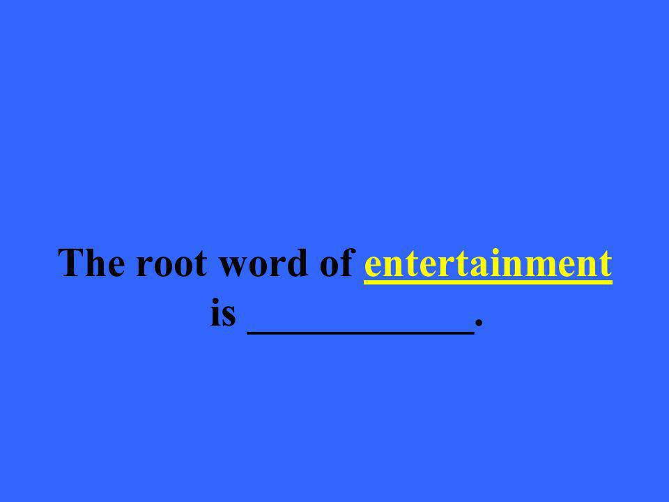 The root word of entertainment is ___________.