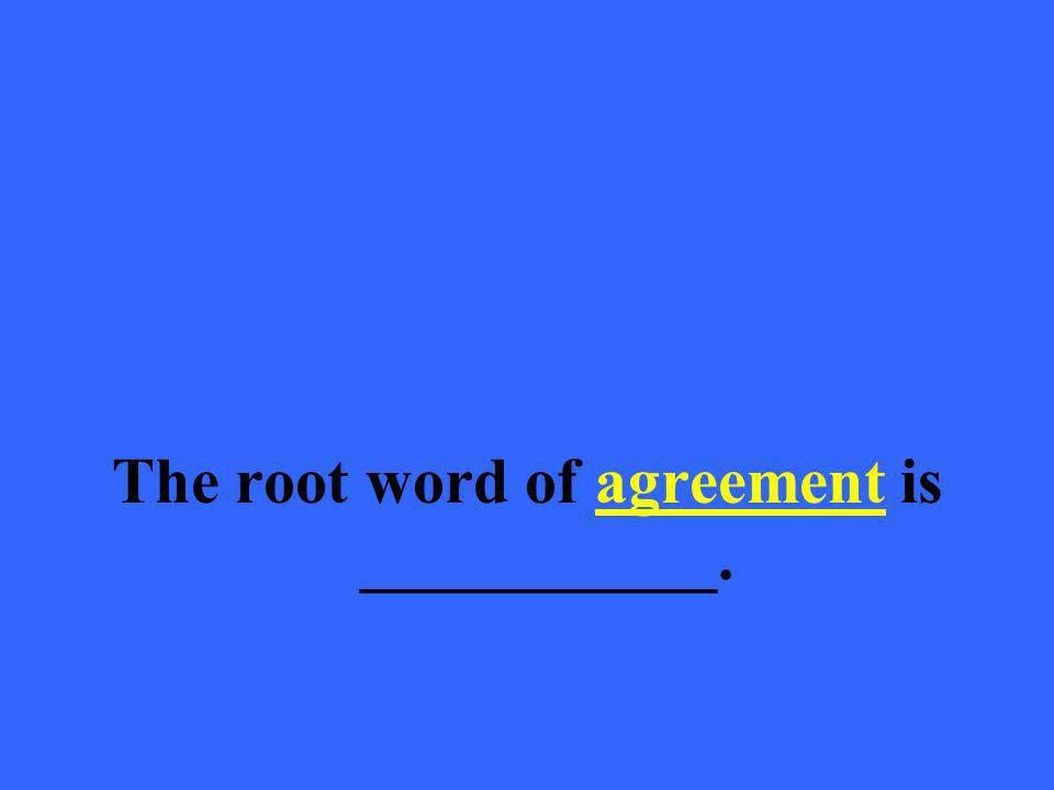 The root word of agreement is ___________.