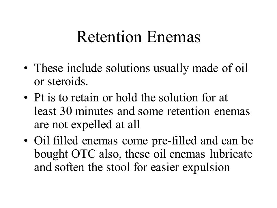 Retention Enemas These include solutions usually made of oil or steroids. Pt is to retain or hold the solution for at least 30 minutes and some retent