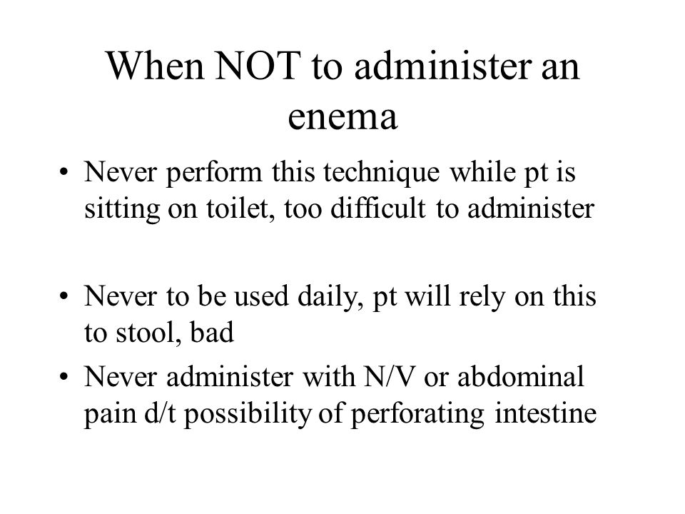 When NOT to administer an enema Never perform this technique while pt is sitting on toilet, too difficult to administer Never to be used daily, pt wil