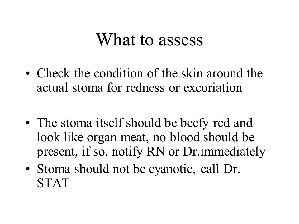 What to assess Check the condition of the skin around the actual stoma for redness or excoriation The stoma itself should be beefy red and look like o
