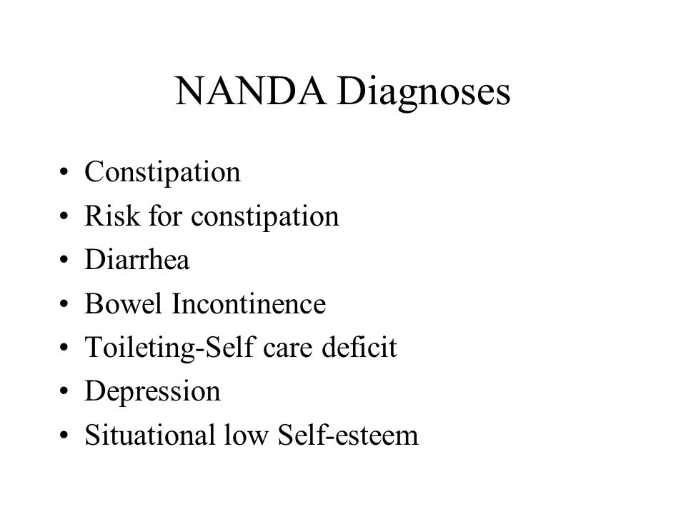 NANDA Diagnoses Constipation Risk for constipation Diarrhea Bowel Incontinence Toileting-Self care deficit Depression Situational low Self-esteem