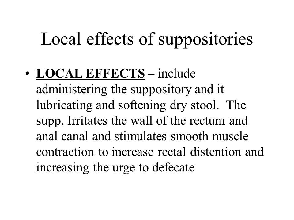 Local effects of suppositories LOCAL EFFECTS – include administering the suppository and it lubricating and softening dry stool. The supp. Irritates t