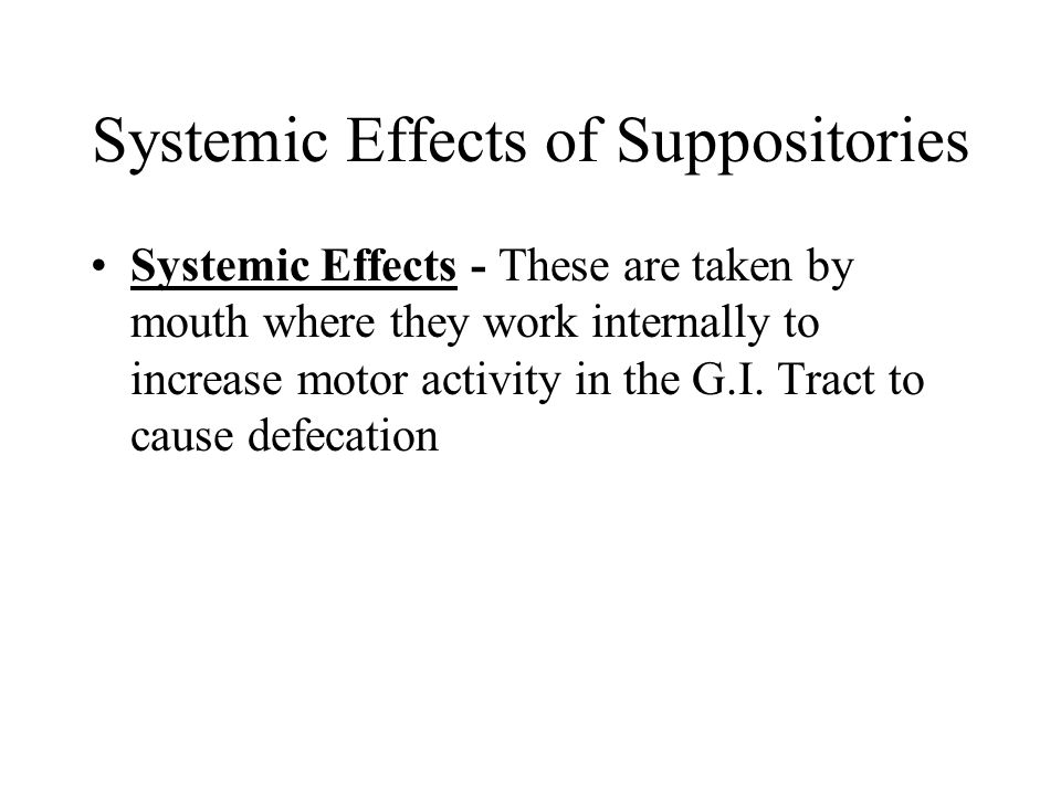 Systemic Effects of Suppositories Systemic Effects - These are taken by mouth where they work internally to increase motor activity in the G.I. Tract