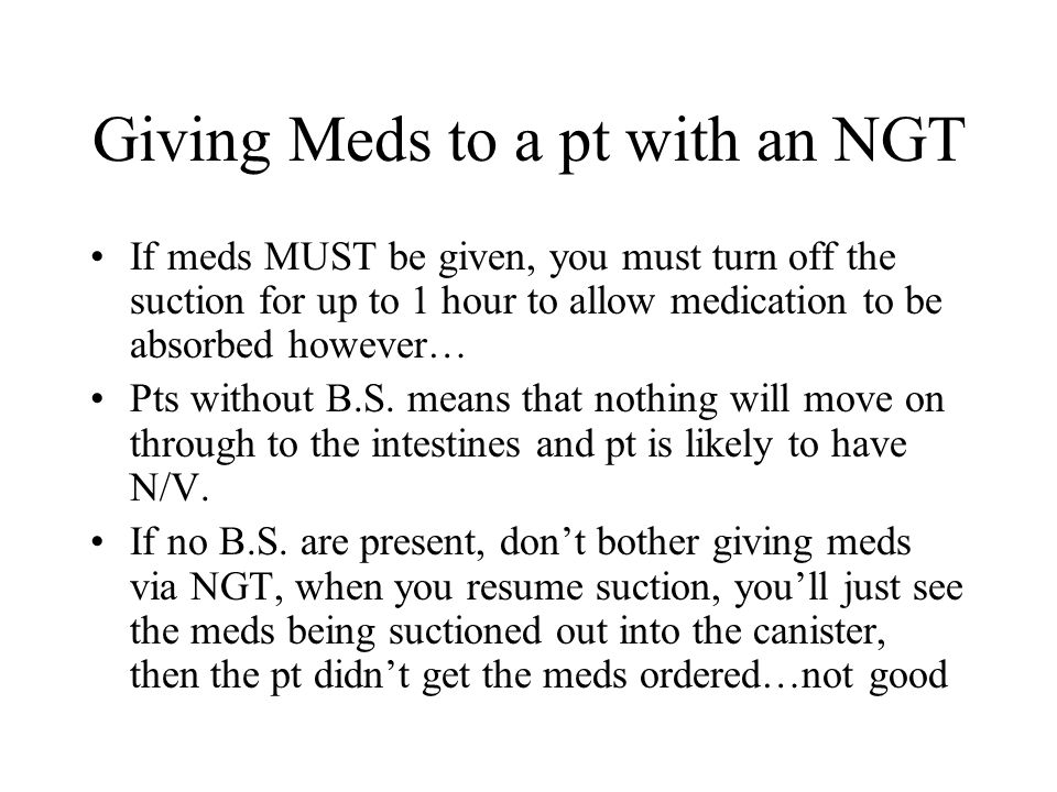 Giving Meds to a pt with an NGT If meds MUST be given, you must turn off the suction for up to 1 hour to allow medication to be absorbed however… Pts