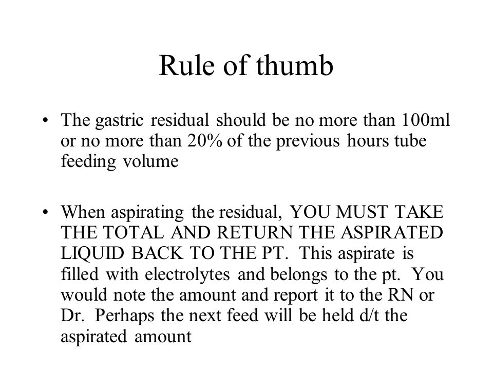 Rule of thumb The gastric residual should be no more than 100ml or no more than 20% of the previous hours tube feeding volume When aspirating the resi