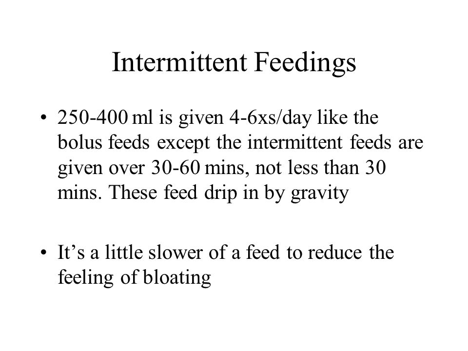 Intermittent Feedings 250-400 ml is given 4-6xs/day like the bolus feeds except the intermittent feeds are given over 30-60 mins, not less than 30 min